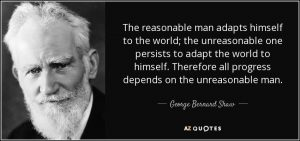 """George Bernard Shaw Quote """"The reasonable man adapts himself to the world; the unreasonable one persists in trying to adapt the world to himself. Therefore, all progress depends on the unreasonable man."""