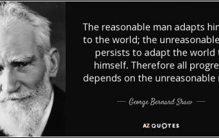 "George Bernard Shaw Quote ""The reasonable man adapts himself to the world; the unreasonable one persists in trying to adapt the world to himself. Therefore, all progress depends on the the unreasonable man."""